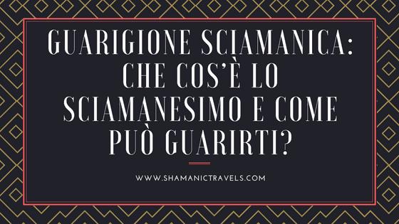 Guarigione Sciamanica: Che cos'è lo Sciamanesimo e come può guarirti? ShamanicTravels.com